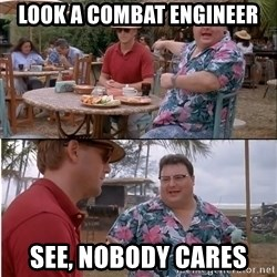 See? Nobody Cares - Look A Combat Engineer See, Nobody cares