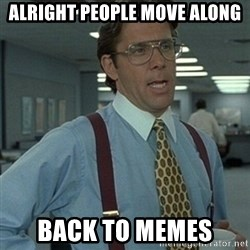 Office Space Boss - Alright people move along Back to memes