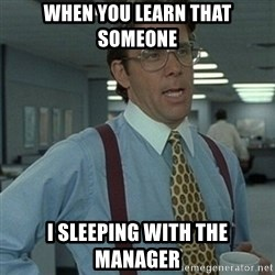 Office Space Boss - When you learn that someone I sleeping with the manager