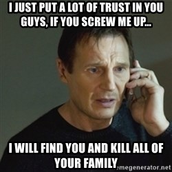 taken meme - I just put a lot of trust in you guys, if you screw me up... I will find you and kill all of your family