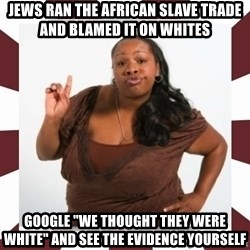 "Sassy Black Woman - jews ran the african slave trade and blamed it on whites google ""we thought they were white"" and see the evidence yourself"