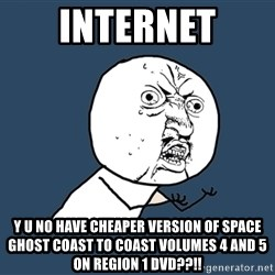 Y U No - INTERNET Y U NO HAVE CHEAPER VERSION OF SPACE GHOST COAST TO COAST VOLUMES 4 AND 5 ON REGION 1 DVD??!!