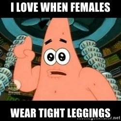 ugly barnacle patrick - I Love When Females Wear Tight Leggings