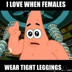 ugly barnacle patrick - I love when females  Wear tight leggings 😍