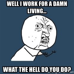 y u no work - Well I Work For A Damn Living... What the hell do you do?