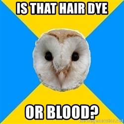Bipolar Owl - Is that hair dye Or blood?