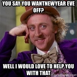 Willy Wonka - You say you wantNewYear Eve off? Well I would love to help you with that