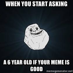 Forever Alone - when you start asking a 6 year old if your meme is good