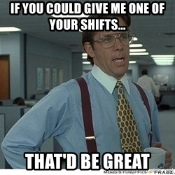 That would be great - If you could give me one of your shifts... that'd be great