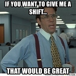 That would be great - IF YOU WANT TO GIVE ME A SHIFT... THAT WOULD BE GREAT