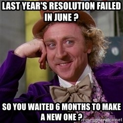 Willy Wonka - Last year's resolution failed in June ? So you waited 6 months to make a new one ?