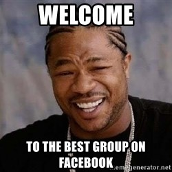 Yo Dawg - Welcome To the best group on Facebook