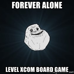 Forever Alone - Forever alone Level Xcom board game