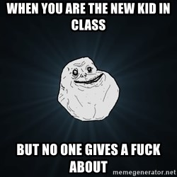 Forever Alone - When you are the new kid in class But no one gives a fuck about