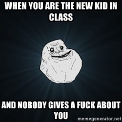 Forever Alone - When you are the new kid in class And nobody gives a fuck about you
