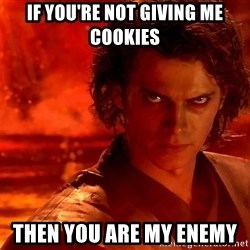 Anakin Skywalker - If you're not giving me cookies  Then you are my enemy