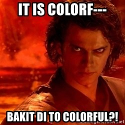 Anakin Skywalker - it is colorf--- BAKIT DI TO COLORFUL?!