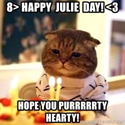Birthday Cat - 8> Happy  Julie  Day! <3 Hope you purrrrrty hearty!