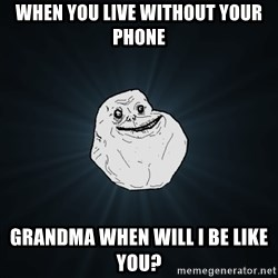 Forever Alone - When you live without your phone Grandma when will I be like you?