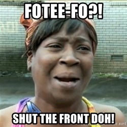 Ain't Nobody got time fo that - FOTEE-FO?! SHUT THE FRONT DOH!