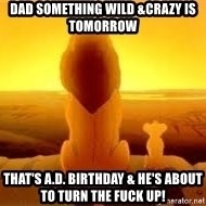 The Lion King - Dad something wild &crazy is tomorrow  That's A.D. birthday & he's about to turn the FUCK UP!