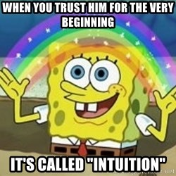 "Bob esponja imaginacion - when you trust him for the very beginning it's called ""intuition"""