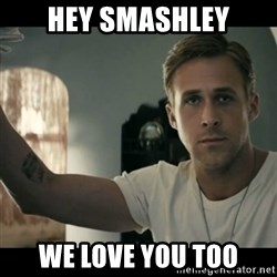 ryan gosling hey girl - hey smashley we love you too