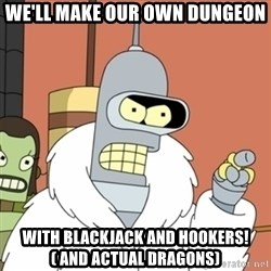 bender blackjack and hookers - We'll make our own Dungeon With Blackjack and Hookers! ( And actual dragons)
