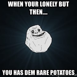 Forever Alone - WHEN YOUR LONELY BUT THEN.... YOU HAS DEM RARE POTATOES