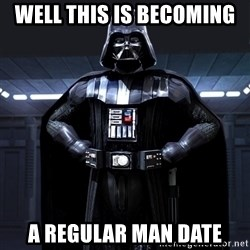 Darth Vader - Well this is becoming  A regular man date