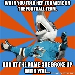 SJ Sharks Fail - When you told her you were on the football team. And at the game, she broke up with you....
