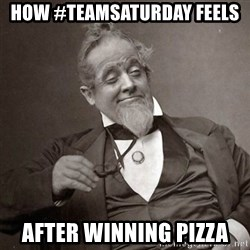 1889 [10] guy - How #teamsaturday feels after winning Pizza