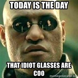 What If I Told You - Today is the Day That idiot glasses are coo