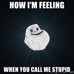 Forever Alone - how i'm feeling  when you call me stupid