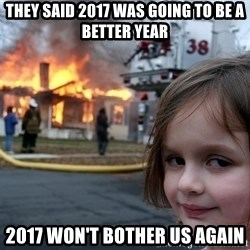 Disaster Girl - THEY SAID 2017 WAS GOING TO BE A BETTER YEAR 2017 WON'T BOTHER US AGAIN