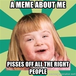 Retard girl - A meme about me Pisses off all the right people
