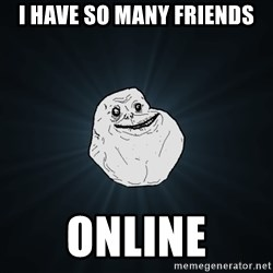 Forever Alone - i have so many friends online