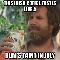 Milk was a bad choice - This Irish coffee tastes like a  Bum's taint in July