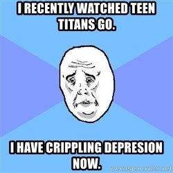 Okay Guy - i recently watched teen titans go. i have crippling depresion now.