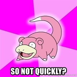 Slowpoke - so not quickly?