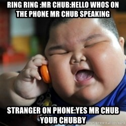 fat chinese kid - RING RING :MR CHUB:HELLO WHOS ON THE PHONE MR CHUB SPEAKING STRANGER ON PHONE:YES MR CHUB YOUR CHUBBY