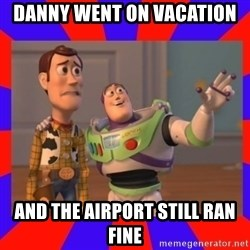 Everywhere - Danny went on vacation and the airport still ran fine