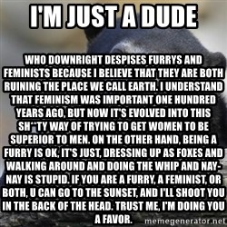Confession Bear - I'm just a dude Who downright despises Furrys and Feminists because I believe that they are both ruining the place we call earth. I understand that feminism was important one hundred years ago, but now it's evolved into this sh**ty way of trying to get women to be superior to men. On the other hand, being a furry is ok, it's just, dressing up as foxes and walking around and doing the whip and nay-nay is stupid. If you are a furry, a feminist, or both, u can go to the sunset, and I'll shoot you in the back of the head. trust me, I'm doing you a favor.