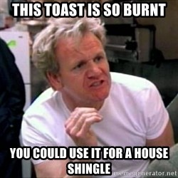 Gordon Ramsay - This toast is so burnt you could use it for a house shingle