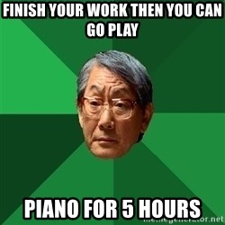 High Expectations Asian Father - Finish your work then you can go play Piano for 5 hours