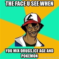 Ash Pedreiro - THE FACE U SEE WHEN YOU MIX DRUGS,ICE AGE AND POKEMON