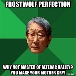 High Expectations Asian Father - Frostwolf Perfection why not master of alterac Valley? YOU MAKE YOUR MOTHER CRY!