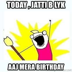 All the things - Today , Jatti b lyk Aaj Mera Birthday