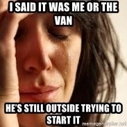 Crying lady - I said it was Me or the van He's still outside trying to start it