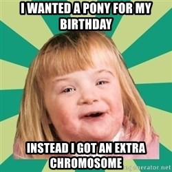 Retard girl - I wanted a pony for my birthday Instead I got an extra chromosome